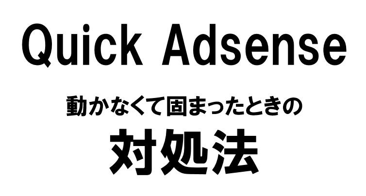 Quick Adsense が「重い」「動かない」「固まる」・・・。3か月悩み続けたことが、10分で解決された対処法