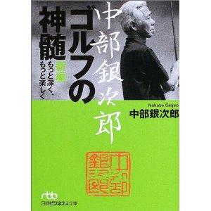 中部銀次郎ゴルフの神髄 もっと深く、もっと楽しく -2013年の年初めは、伝説のアマチュアゴルファーの頭がシャキッとする本から!