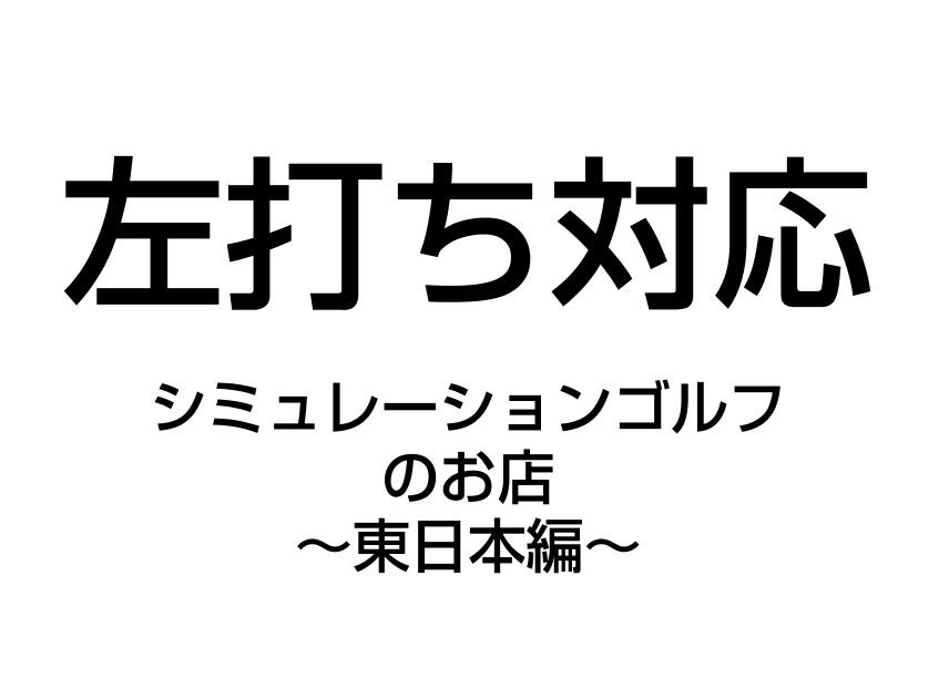 【東日本編】レフティー対応、シミュレーションゴルフのお店大特集!