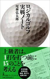 ロジカルゴルフ実践ノート スコアアップの方程式 -尾林弘太郎、「状況判断能力」を持ってゴルフが上手い人になろう!