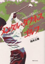 メンタル・タフネス for ゴルフ -だれでもスコア10アップ -岡本正善、田中秀道プロを1年で賞金ランク6位に導いた方の本!