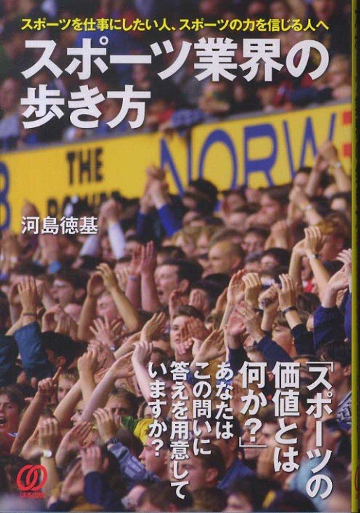 スポーツ業界の歩き方 -河島徳基、2020年東京五輪に向けて、何が何でもスポーツ業界に関わる仕事がしたい方向けの本
